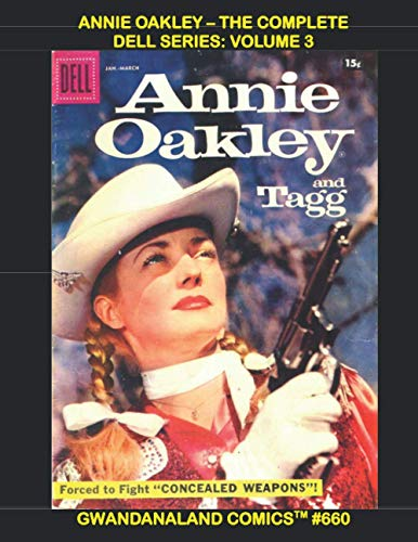 Annie Oakley - The Complete Dell Series: Volume 3: Gwandanaland Comics #660 --- More Thrilling Adventure with the Queen of the Sharpshooters - Issues #14-18 Plus Two One-Shot Classic Westerns