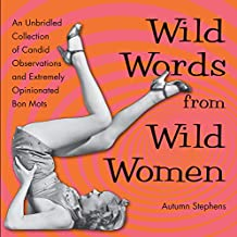 Wild Words from Wild Women: An Unbridled Collection of Candid Observations and Extremely Opinionated Bon Mots