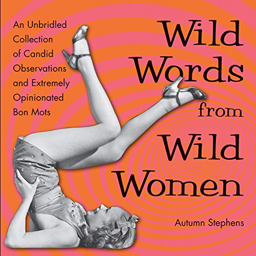 Wild Words from Wild Women: An Unbridled Collection of Candid Observations and Extremely Opinionated Bon Mots (Best Friend Gift, Fans of Great Quotes from Great Women)