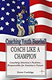 Coaching Youth Baseball: COACH LIKE A CHAMPION: Coaching America's Pastime...Responsible for America's Future