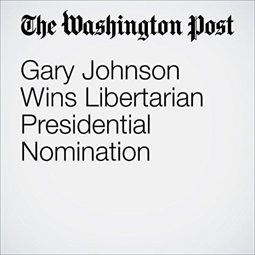 Gary Johnson Wins Libertarian Presidential Nomination cover art