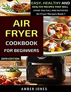 Air Fryer Cookbook For Beginners: Easy, Delicious And Healthy Recipes That Will Leave You Full And Satisfied (Air Fryer Recipes)