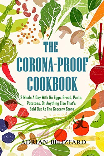 The Corona-Proof Cookbook: 3 Meals A Day With No Eggs, Bread, Pasta, Potatoes, Or Anything Else That's Sold Out At The Grocery Store (English Edition)