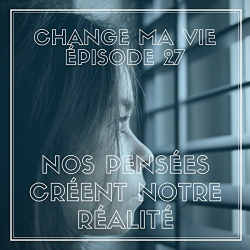 Couverture de Nos pensées créent notre réalité (Change ma vie 27)