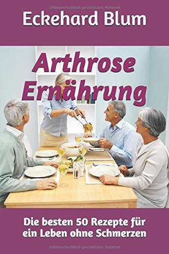 Arthrose Ernährung: Die besten 50 Rezepte für ein Leben ohne Schmerzen