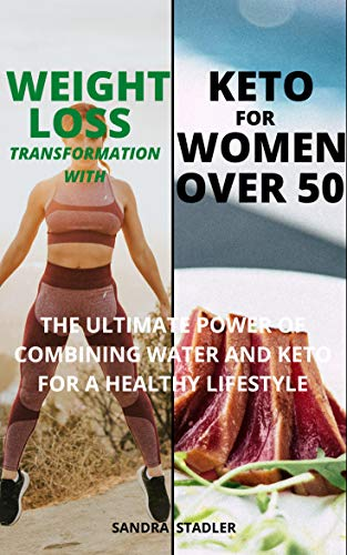 WEIGHT LOSS TRANSFORMATION WITH KETO FOR WOMEN OVER 50: The Ultimate Power Of Combining Water And Keto For A Healthy Lifestyle