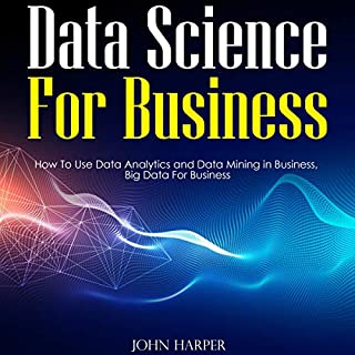 Data Science for Business     How to Use Data Analytics and Data Mining in Business, Big Data for Business              By:                                                                                                                                 John Harper                               Narrated by:                                                                                                                                 Bode Brooks                      Length: 2 hrs and 3 mins     25 ratings     Overall 4.8