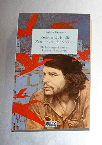 Solidarität ist die Zärtlichkeit der Völker : die Lebensgeschichte des Ernesto Che Guevara.