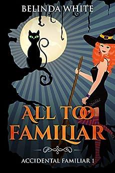 All Too Familiar (Accidental Familiar Book 1) by [Belinda White]