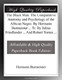 The Black Man. The Comparative Anatomy and Psychology of the African Negro. By Hermann Burmeister ... Tr. By Julius Friedlander ... And Robert Tomes ...