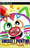 UNISCI I PUNTINI: PER BAMBINI 5-10 ANNI