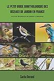 Le petit guide ornithologique des oiseaux de jardin en France: Découvrez 40 oiseaux et...