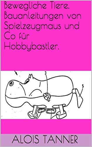 Bewegliche Tiere. Bauanleitungen von Spielzeugmaus und Co für Hobbybastler.