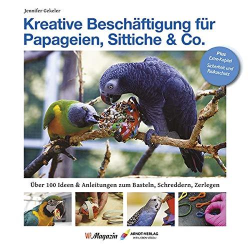 Kreative Beschäftigung für Papageien, Sittiche & Co.: Über 100 Ideen, Anleitungen & Tricks zum Basteln, Schreddern, Zerlegen