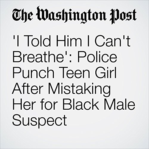'I Told Him I Can't Breathe': Police Punch Teen Girl After Mistaking Her for Black Male Suspect copertina