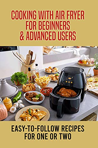 Cooking With Air Fryer For Beginners & Advanced Users: Easy-To-Follow Recipes For One Or Two: Frequently Asked Questions About Air Fryer (English Edition)