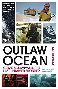 The Outlaw Ocean: Crime and Survival in the Last Untamed Frontier by [Ian Urbina]