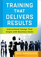 Training That Delivers Results: Instructional Design That Aligns with Business Goals by Dick Handshaw(2014-05-28)