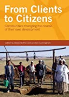 From Clients to Citizens: Communities Changing the Course of Their Own Development