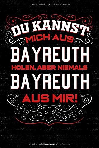 Du kannst mich aus Bayreuth holen, aber niemals Bayreuth aus mir! Notizbuch: Bayreuth Stadt Journal DIN A5 liniert 120 Seiten Geschenk