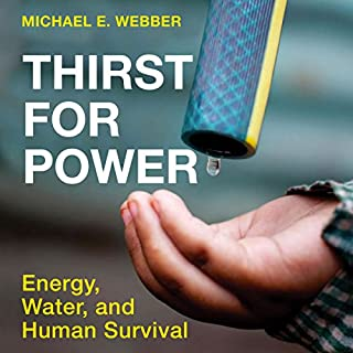 Thirst for Power: Energy, Water, and Human Survival                   By:                                                                                                                                 Michael E. Webber                               Narrated by:                                                                                                                                 Tom Pile                      Length: 8 hrs and 34 mins     7 ratings     Overall 4.6