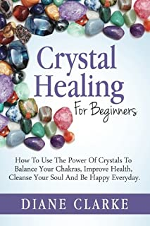 Crystal Healing For Beginners: How to Use the Power of Crystals to Balance Your Chakras, Improve Health, Cleanse Your Soul...
