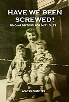 Have We Been Screwed? Trading Freedom for Fairy Tales by [Teresa Roberts]