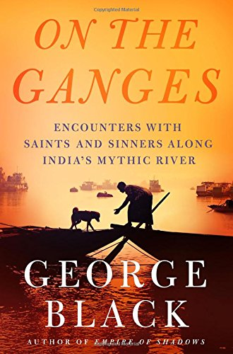 On the Ganges: Encounters with Saints and Sinners Along India's Mythic River