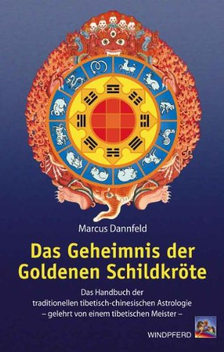 Das Geheimnis der Goldenen Schildkröte: Das Handbuch der traditionellen tibetisch-chinesischen Astrologie - gelehrt von einem tibetischen Meister