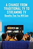A Change From Traditional TV to Streaming TV: Benefits That You Will Gain: Streaming Options Via The Internet