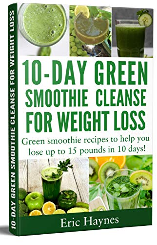 10-Day Green Smoothie Cleanse for Weight Loss: Green smoothie recipes to help you lose up to 15 pounds in 10 days (detox juice, cleanse for weight loss, ... (Juicing for Healthiness) (English Edition)