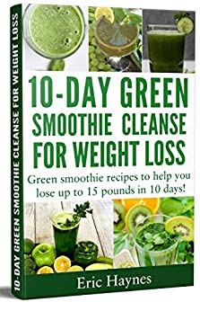 10-Day Green Smoothie Cleanse for Weight Loss: Green smoothie recipes to help you lose up to 15 pounds in 10 days (detox juice, cleanse for weight loss, vegetarian) (Juicing for Healthiness Book 4) by [Eric Haynes]