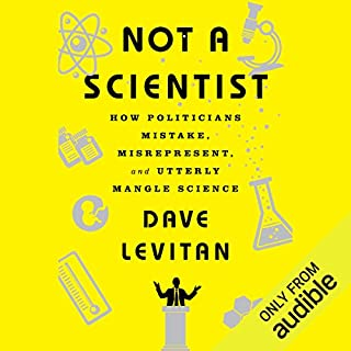 Not a Scientist     How Politicians Mistake, Misrepresent and Utterly Mangle Science              Written by:                                                                                                                                 Dave Levitan                               Narrated by:                                                                                                                                 Kevin Pariseau                      Length: 6 hrs and 38 mins     26 ratings     Overall 4.3
