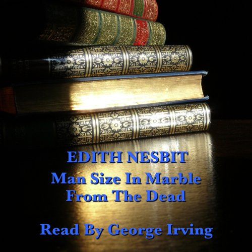 Edith Nesbit: Man Size in Marble & From the Dead audiobook cover art
