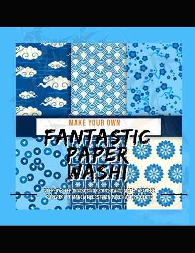 Make Your Own Fantastic Paper Washi: Step-by-step Instructions On How To Make Japanese Papercraft Make At Least Ten Paper Art Projects