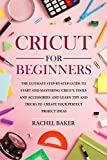 Cricut for Beginners: The Ultimate Step-by-Step Guide To Start and Mastering Cricut, Tools and Accessories and Learn Tips and Tricks to Create Your Perfect Project Ideas