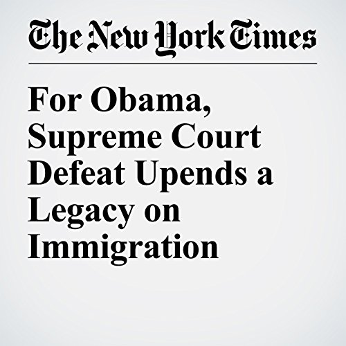 For Obama, Supreme Court Defeat Upends a Legacy on Immigration cover art