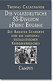 Die volksdeutsche SS-Division Prinz Eugen: Die Banater Schwaben und die nationalsozialistischen Kriegsverbrechen - Thomas Casagrande