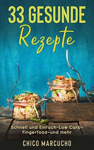 33 gesunde Rezepte - gesundes kochen schnell und einfach - Kochbuch - Low Carb-Fingerfood-Smoothies unter 15 Minuten