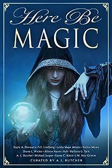 Here Be Magic (Myth, Monsters and Mayhem Book 9) by [Dayle A. Dermatis, J.M. Ney-Grimm, Karen C. Klein, S. E. Lindberg, Barbara G.Tarn, A. L. Butcher, Diana L. Wicker, Michael Jasper, Linda Maye Adams, Alison Naomi Holt]