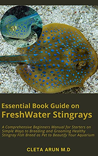 Essential Book Guide on FreshWater Stingrays: A Comprehensive Beginners Manual for Starters on Simple Ways to Breeding and Grooming Healthy Stingray Fish ... to Beautify Your Aquarium (English Edition)