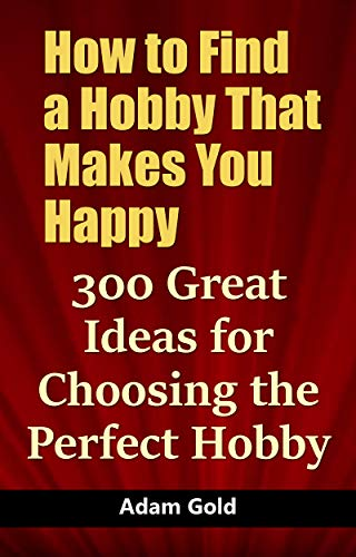 How To Find A Hobby That Makes You Happy 300 Great Ideas For Choosing The Perfect Hobby Kindle Edition By Gold Adam Crafts Hobbies Home Kindle Ebooks Amazon Com