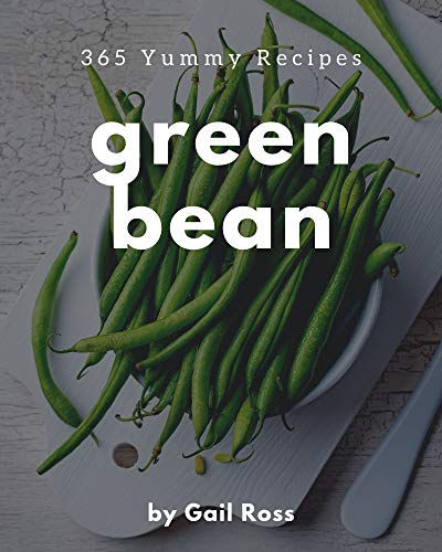 365 Yummy Green Bean Recipes: The Highest Rated Yummy Green Bean Cookbook You Should Read (English Edition)