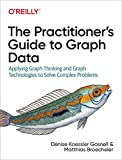 The Practitioner s Guide to Graph Data: Applying Graph Thinking and Graph Technologies to Solve Complex Problems