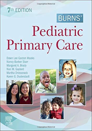 Compare Textbook Prices for Burns' Pediatric Primary Care 7 Edition ISBN 9780323581967 by Garzon PhD  PNP-BC  CPNP-PC  PMHS  FAANP, Dawn Lee,Starr MS  APRN  BC (PNP)  CPNP-PC, Nancy Barber,Brady PhD  RN  CPNP-PC, Margaret A.,Gaylord PhD  RN  CPNP, Nan M.,Driessnack PhD  PNP-BC, Martha,Duderstadt PhD  RN  CPNP  FAAN, Karen