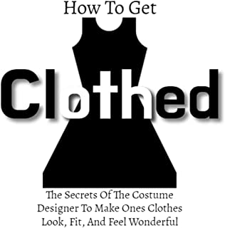 How To Get Clothed: The Secrets Of The Costume Designer To Make Ones Clothes Look, Fit, And Feel Wonderful (English Edition)