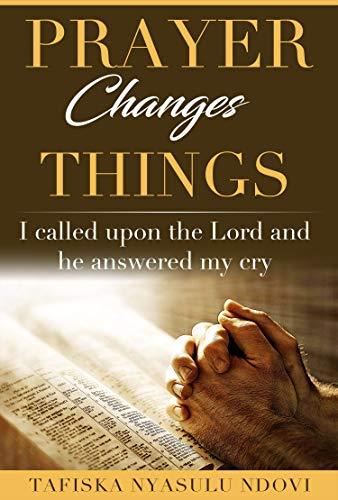 Prayer Changes Things: I called the Lord and He heard my cry by [Tafiska Nyasulu Ndovi]