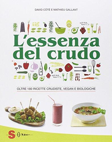 L'essenza del crudo. Oltre 180 ricette crudiste, vegan e biologiche