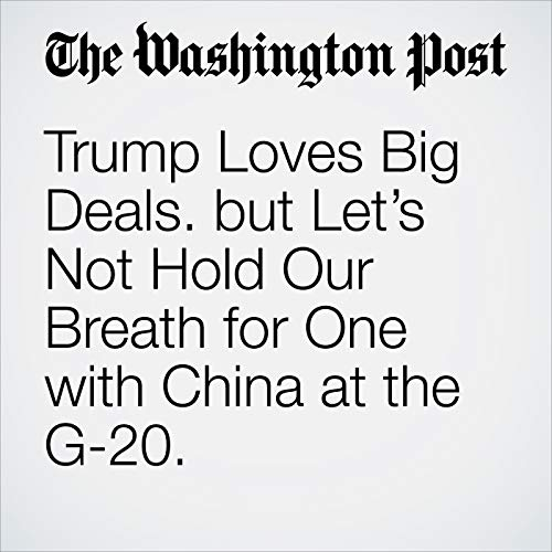 Trump Loves Big Deals. but Let's Not Hold Our Breath for One with China at the G-20. audiobook cover art