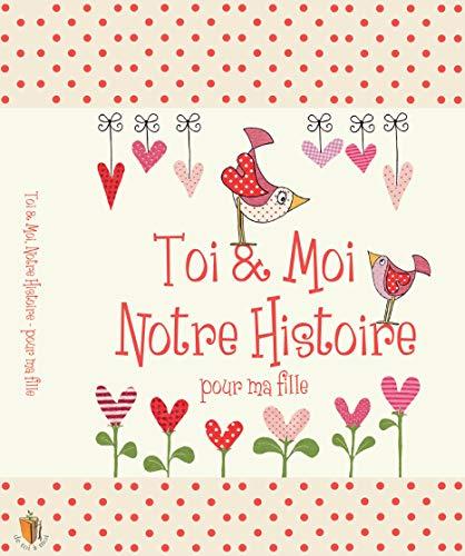 Toi & Moi, Notre Histoire - Pour Ma Fille, cadeau pour les nouvelles mamans. Journal pour conserver tous les magnifiques souvenirs de l'enfance de votre fille, de 0 à 18 ans